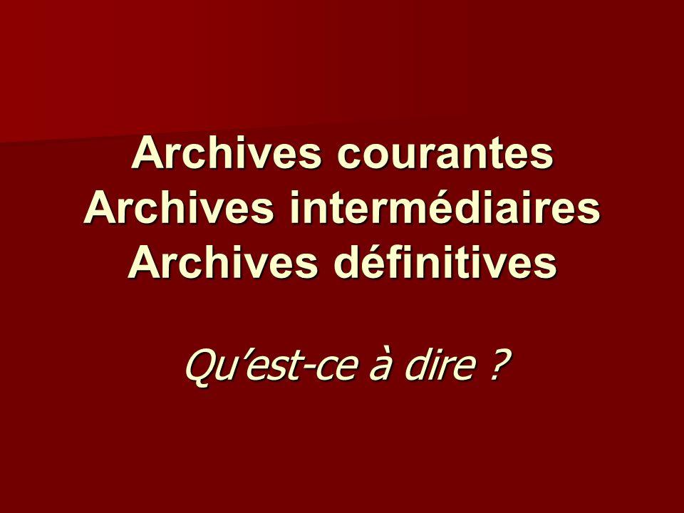Archives courantes Archives intermédiaires Archives définitives Qu'est-ce à dire
