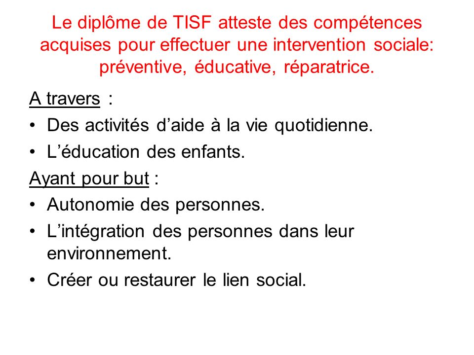Le diplôme de TISF atteste des compétences acquises pour effectuer une intervention sociale: préventive, éducative, réparatrice.