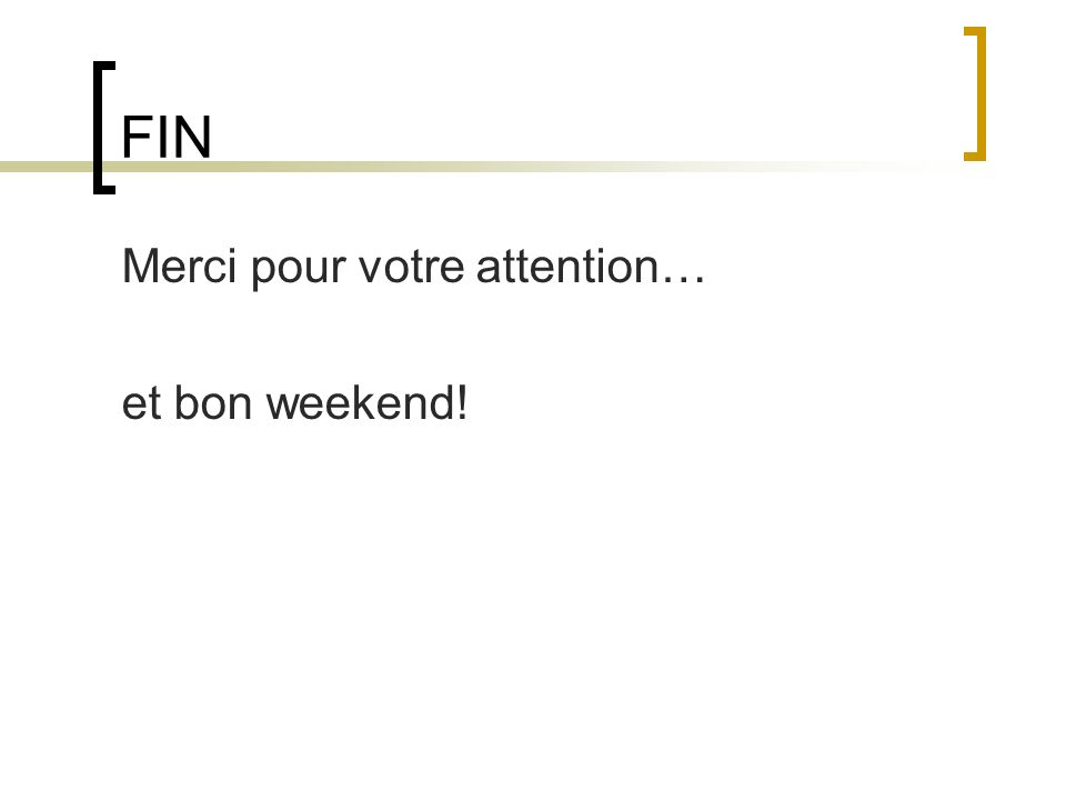 FIN Merci pour votre attention… et bon weekend!