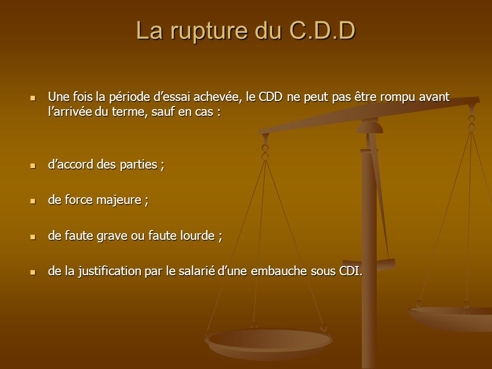 La rupture du C.D.D Une fois la période d'essai achevée, le CDD ne peut pas être rompu avant l'arrivée du terme, sauf en cas :