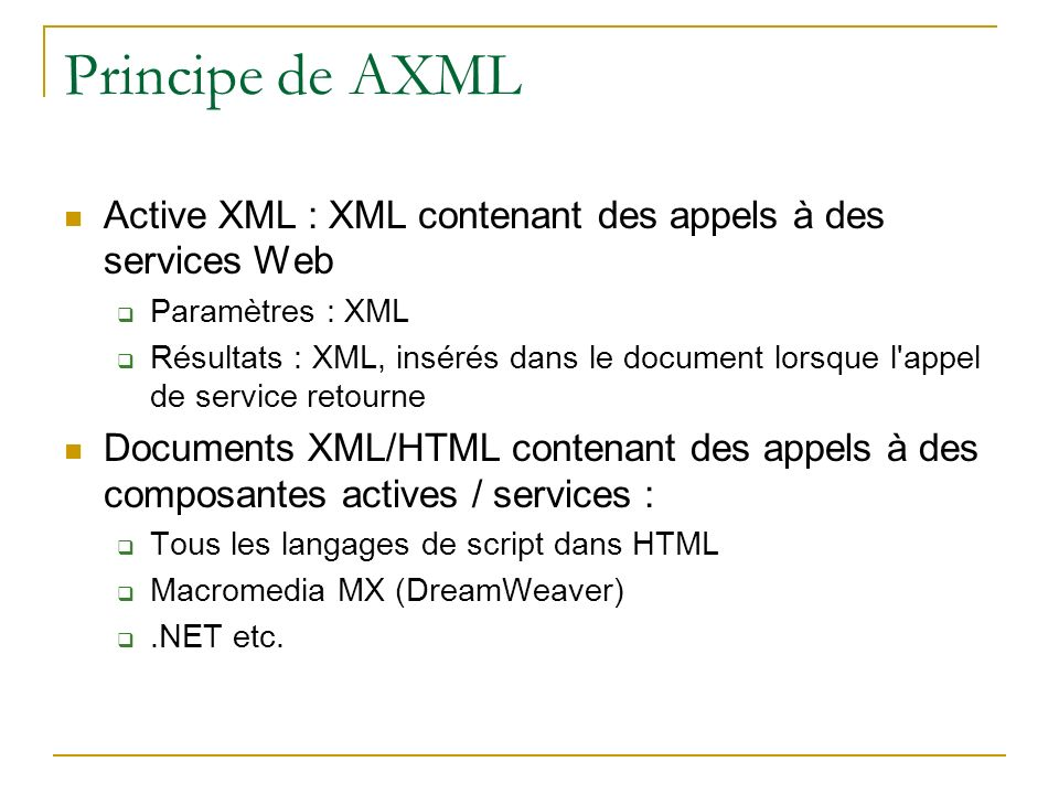 Principe de AXML Active XML : XML contenant des appels à des services Web. Paramètres : XML.