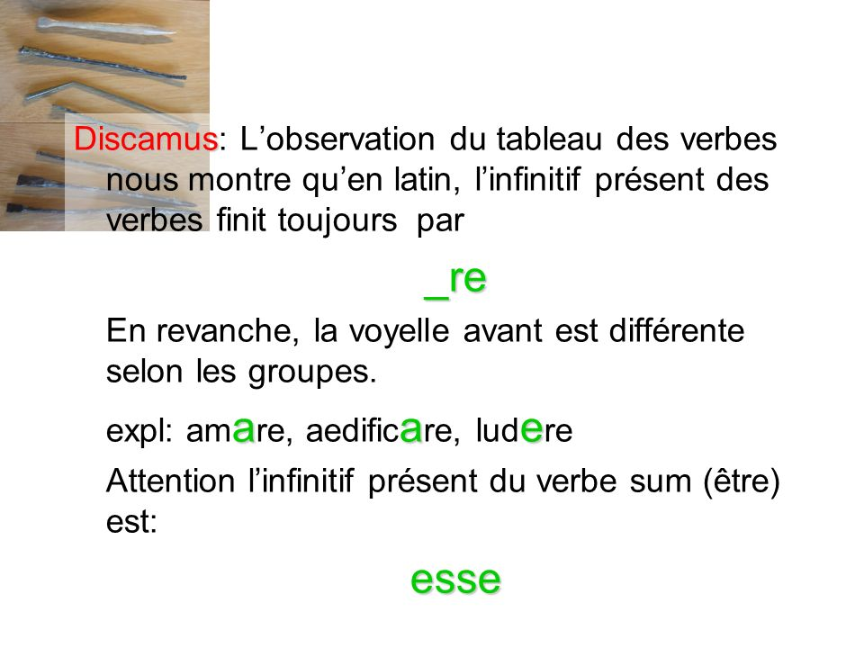 Discamus: L'observation du tableau des verbes nous montre qu'en latin, l'infinitif présent des verbes finit toujours par