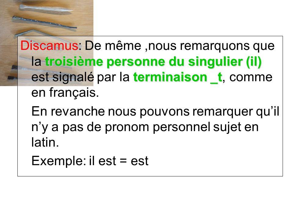Discamus: De même ,nous remarquons que la troisième personne du singulier (il) est signalé par la terminaison _t, comme en français.
