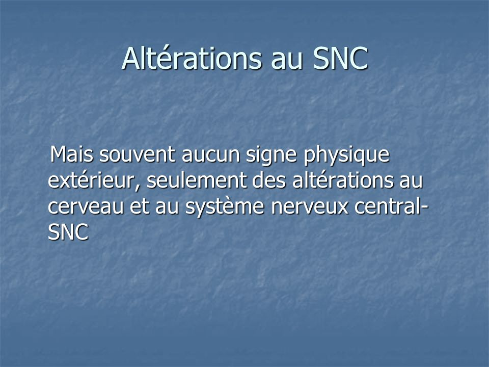 Altérations au SNC Mais souvent aucun signe physique extérieur, seulement des altérations au cerveau et au système nerveux central-SNC.