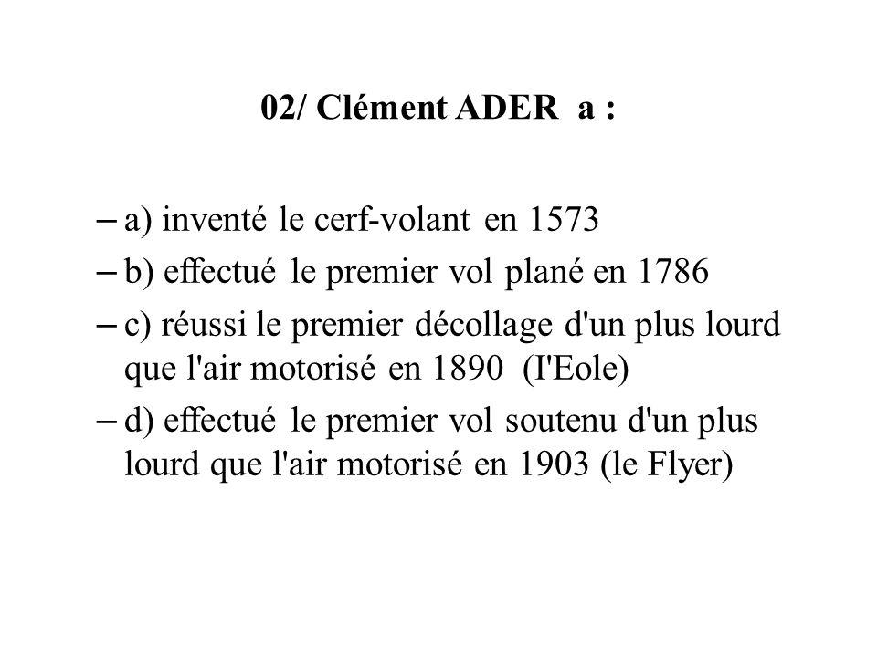 02/ Clément ADER a : a) inventé le cerf-volant en 1573. b) effectué le premier vol plané en 1786.