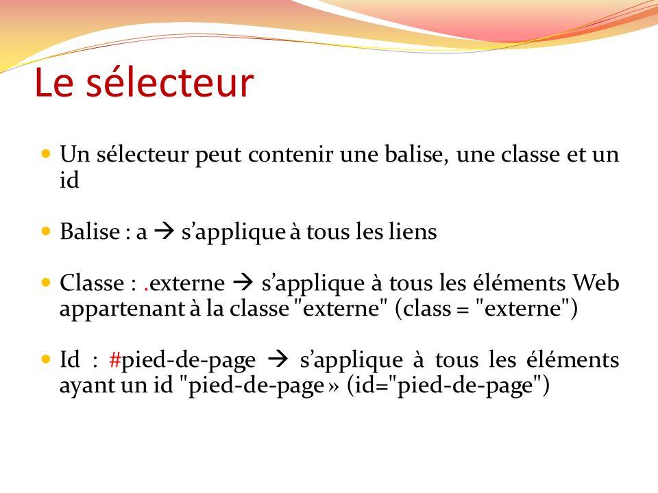Le sélecteur Un sélecteur peut contenir une balise, une classe et un id. Balise : a  s'applique à tous les liens.
