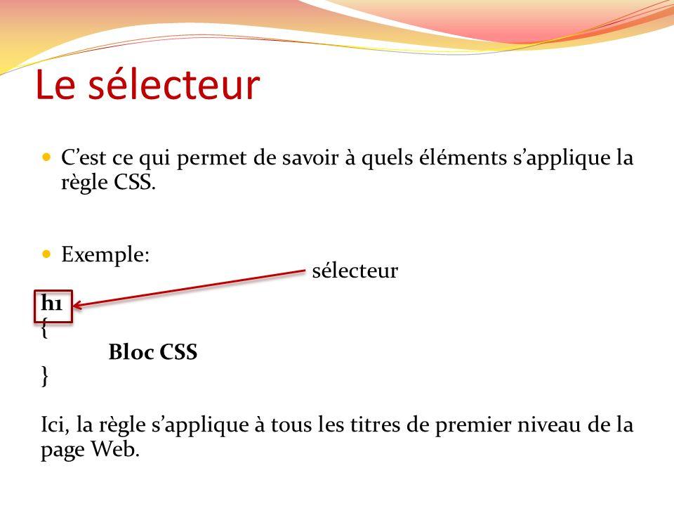 Le sélecteur C'est ce qui permet de savoir à quels éléments s'applique la règle CSS. Exemple: h1.