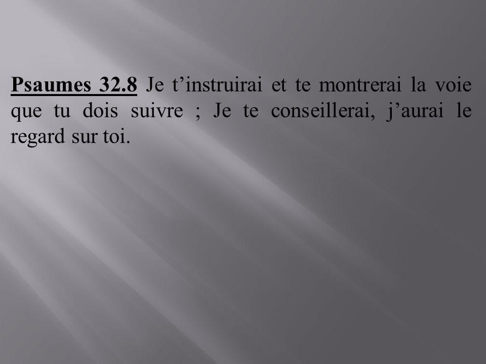 Psaumes 32.8 Je t'instruirai et te montrerai la voie que tu dois suivre ; Je te conseillerai, j'aurai le regard sur toi.