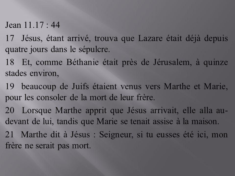 Jean 11.17 : 44 17 Jésus, étant arrivé, trouva que Lazare était déjà depuis quatre jours dans le sépulcre.