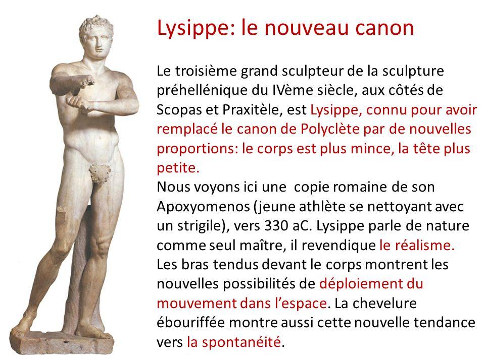 Lysippe: le nouveau canon Le troisième grand sculpteur de la sculpture préhellénique du IVème siècle, aux côtés de Scopas et Praxitèle, est Lysippe, connu pour avoir remplacé le canon de Polyclète par de nouvelles proportions: le corps est plus mince, la tête plus petite.