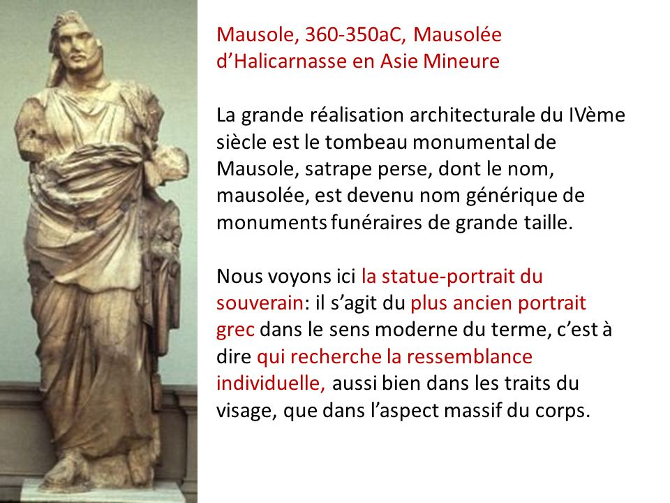 Mausole, 360-350aC, Mausolée d'Halicarnasse en Asie Mineure La grande réalisation architecturale du IVème siècle est le tombeau monumental de Mausole, satrape perse, dont le nom, mausolée, est devenu nom générique de monuments funéraires de grande taille. Nous voyons ici la statue-portrait du souverain: il s'agit du plus ancien portrait grec dans le sens moderne du terme, c'est à dire qui recherche la ressemblance individuelle, aussi bien dans les traits du visage, que dans l'aspect massif du corps.