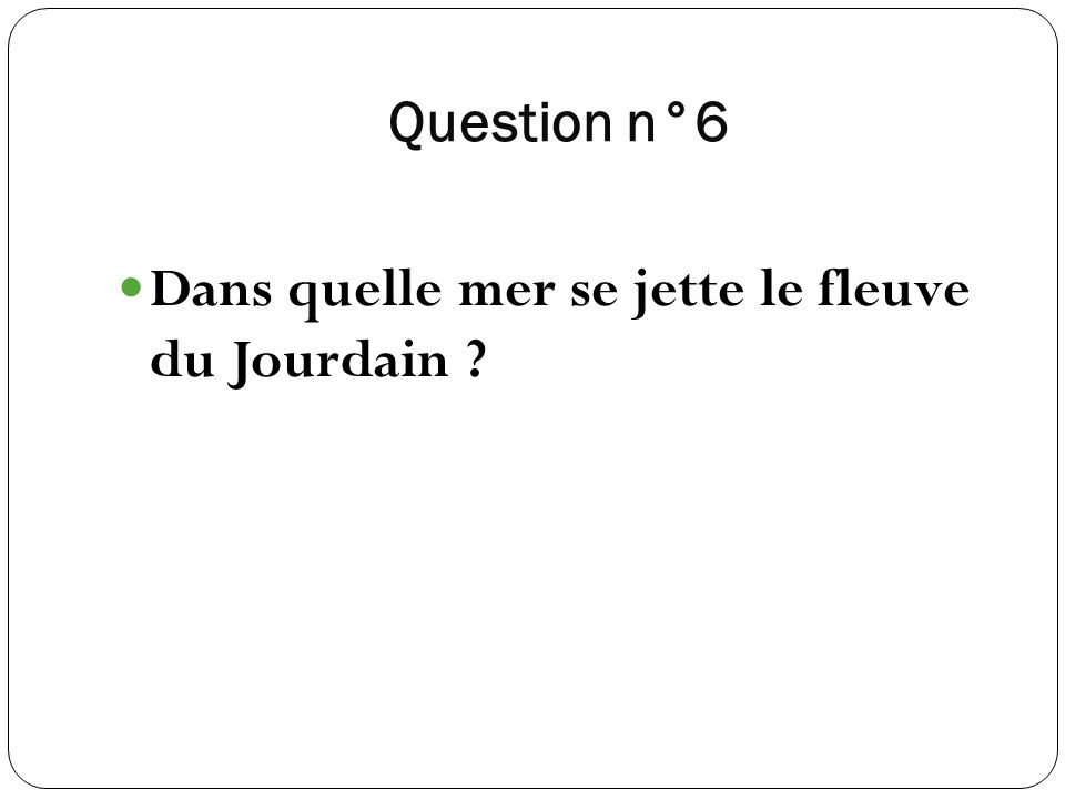Question n°6 Dans quelle mer se jette le fleuve du Jourdain