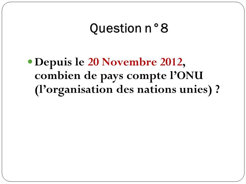 Question n°8 Depuis le 20 Novembre 2012, combien de pays compte l'ONU (l'organisation des nations unies)