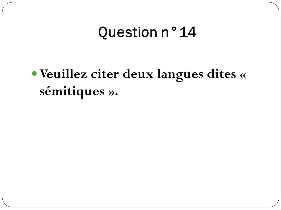 Question n°14 Veuillez citer deux langues dites « sémitiques ».