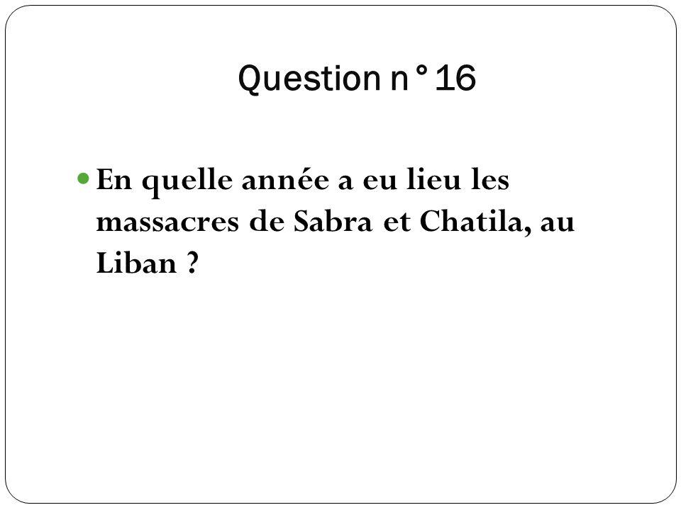 Question n°16 En quelle année a eu lieu les massacres de Sabra et Chatila, au Liban
