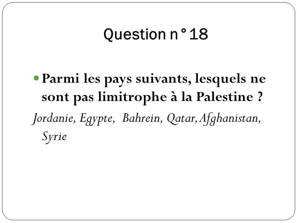 Question n°18 Parmi les pays suivants, lesquels ne sont pas limitrophe à la Palestine .
