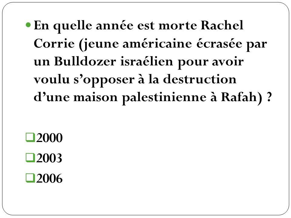 En quelle année est morte Rachel Corrie (jeune américaine écrasée par un Bulldozer israélien pour avoir voulu s'opposer à la destruction d'une maison palestinienne à Rafah)
