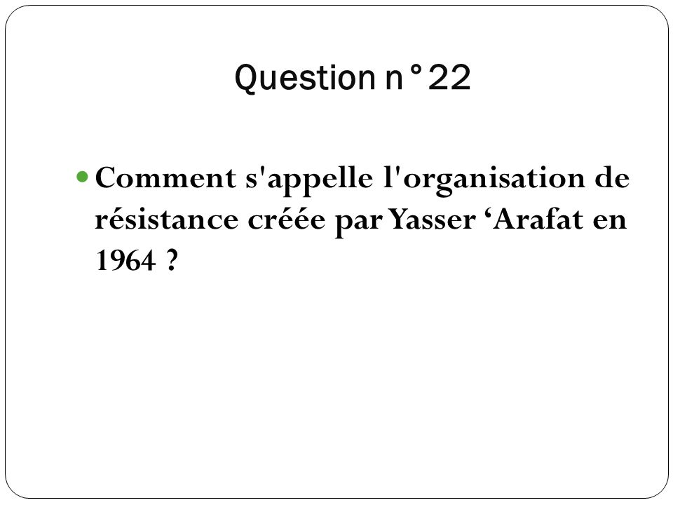 Question n°22 Comment s appelle l organisation de résistance créée par Yasser 'Arafat en 1964