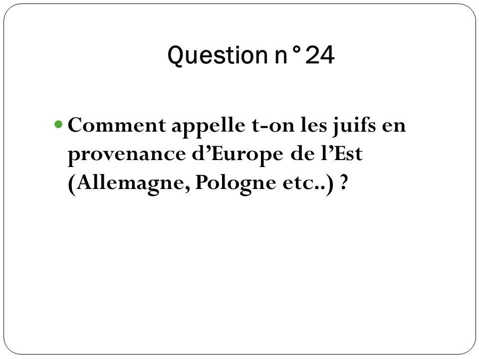 Question n°24 Comment appelle t-on les juifs en provenance d'Europe de l'Est (Allemagne, Pologne etc..)