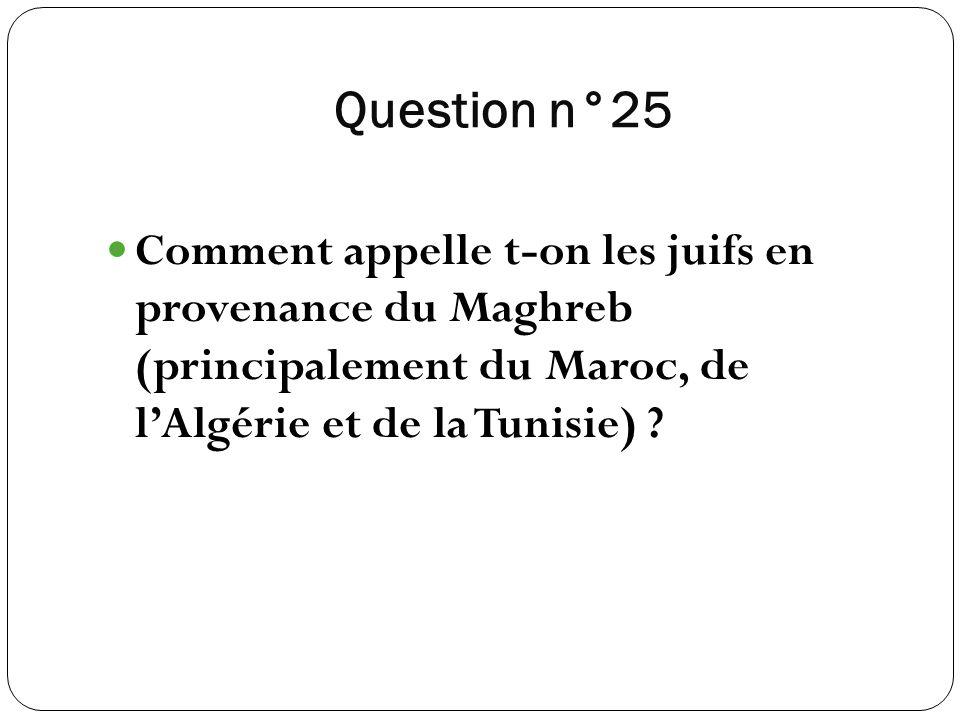 Question n°25 Comment appelle t-on les juifs en provenance du Maghreb (principalement du Maroc, de l'Algérie et de la Tunisie)