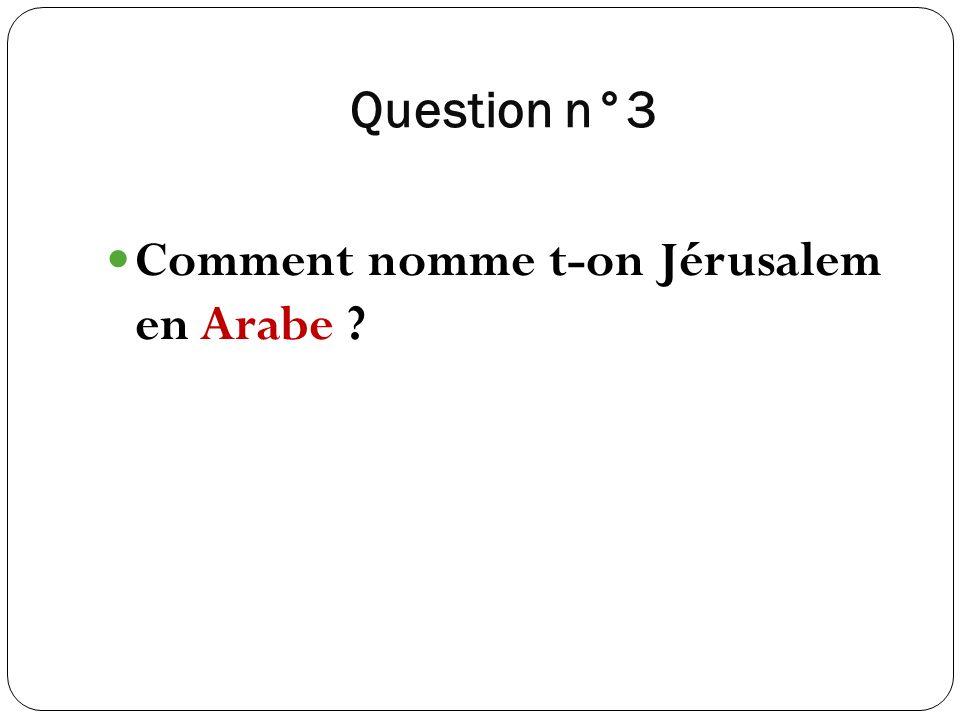 Question n°3 Comment nomme t-on Jérusalem en Arabe