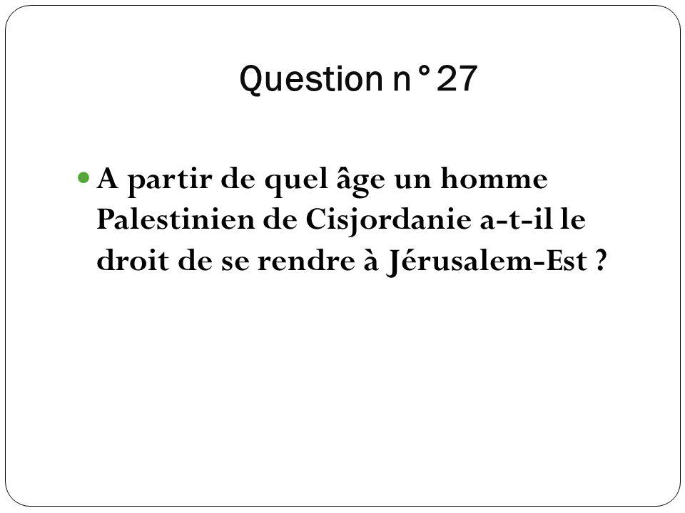 Question n°27 A partir de quel âge un homme Palestinien de Cisjordanie a-t-il le droit de se rendre à Jérusalem-Est