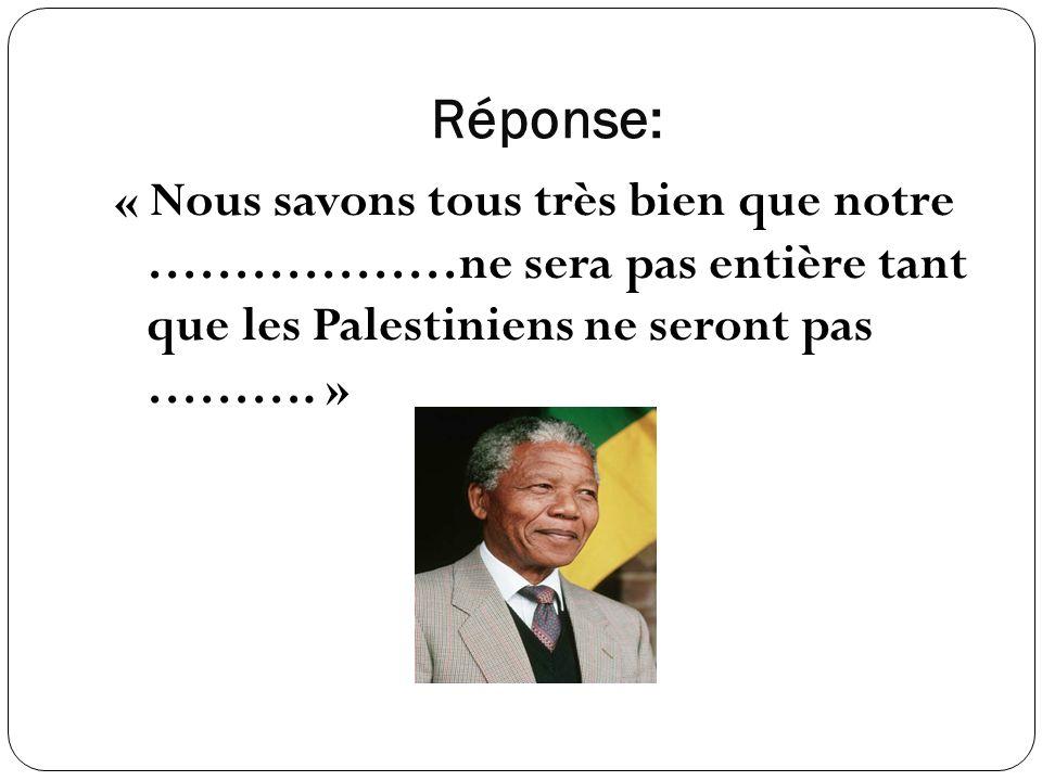 Réponse: « Nous savons tous très bien que notre ………………ne sera pas entière tant que les Palestiniens ne seront pas ……….
