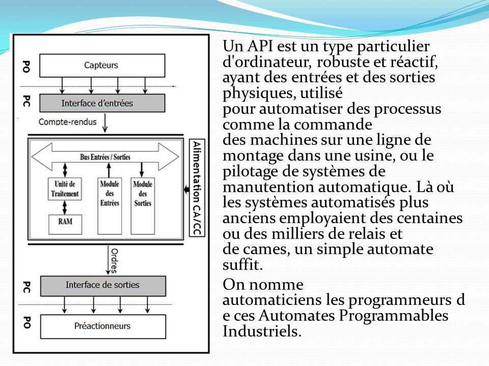 Un API est un type particulier d ordinateur, robuste et réactif, ayant des entrées et des sorties physiques, utilisé pour automatiser des processus comme la commande des machines sur une ligne de montage dans une usine, ou le pilotage de systèmes de manutention automatique.
