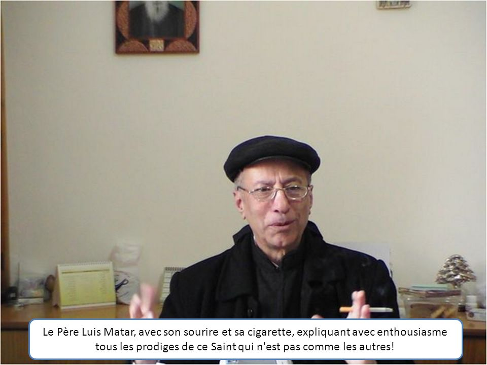 Le Père Luis Matar, avec son sourire et sa cigarette, expliquant avec enthousiasme tous les prodiges de ce Saint qui n est pas comme les autres!