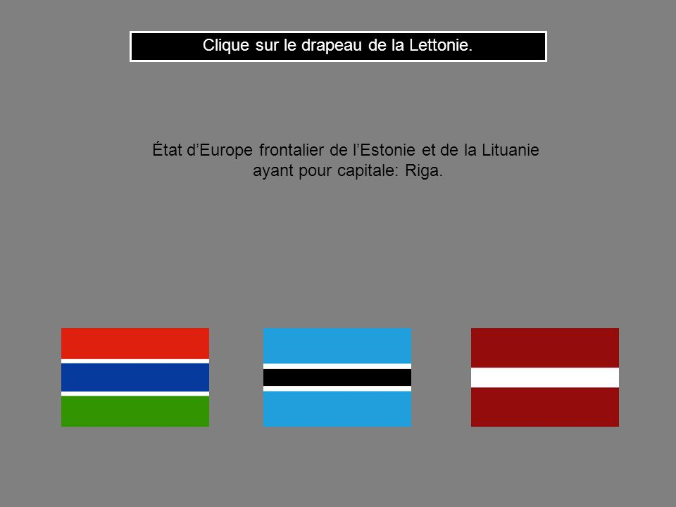 Clique sur le drapeau de la Lettonie.