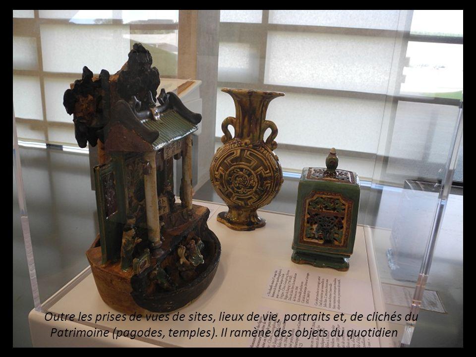 Outre les prises de vue de sites et, lieux de vie, portraits, de clichés du Patrimoine (Pagodes et Temples). Il ramène des objets du quotidien