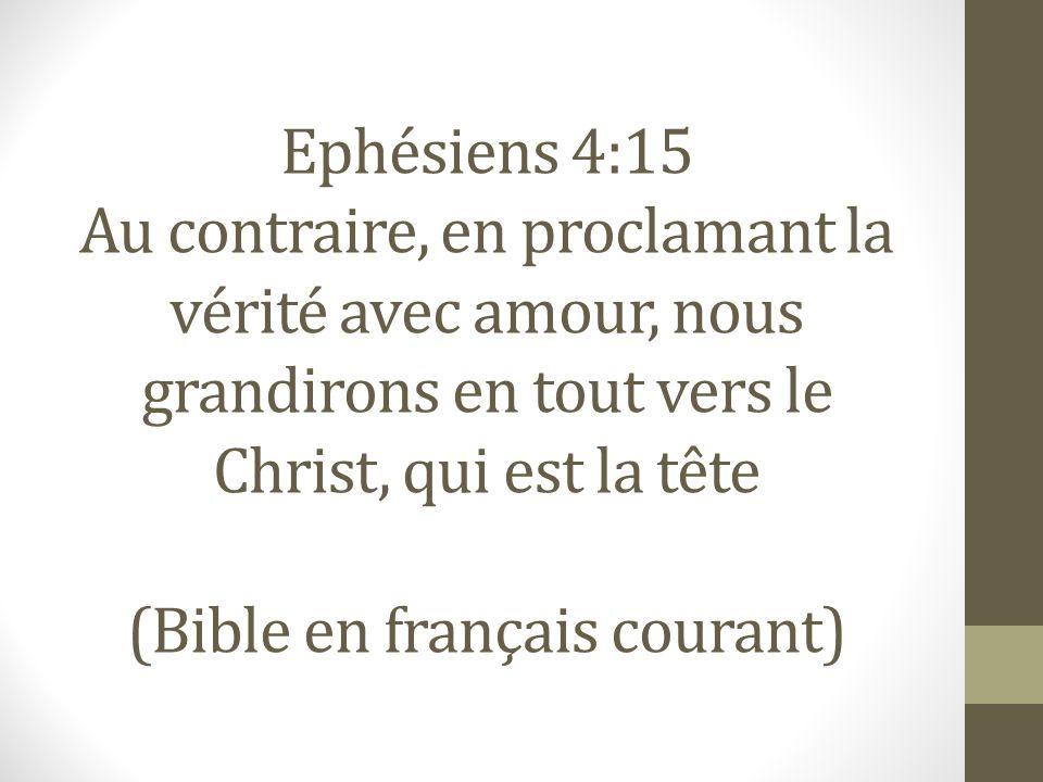 Ephésiens 4:15 Au contraire, en proclamant la vérité avec amour, nous grandirons en tout vers le Christ, qui est la tête (Bible en français courant)