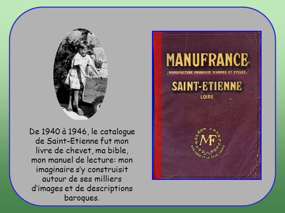 De 1940 à 1946, le catalogue de Saint-Etienne fut mon livre de chevet, ma bible, mon manuel de lecture: mon imaginaire s'y construisit autour de ses milliers d'images et de descriptions baroques.