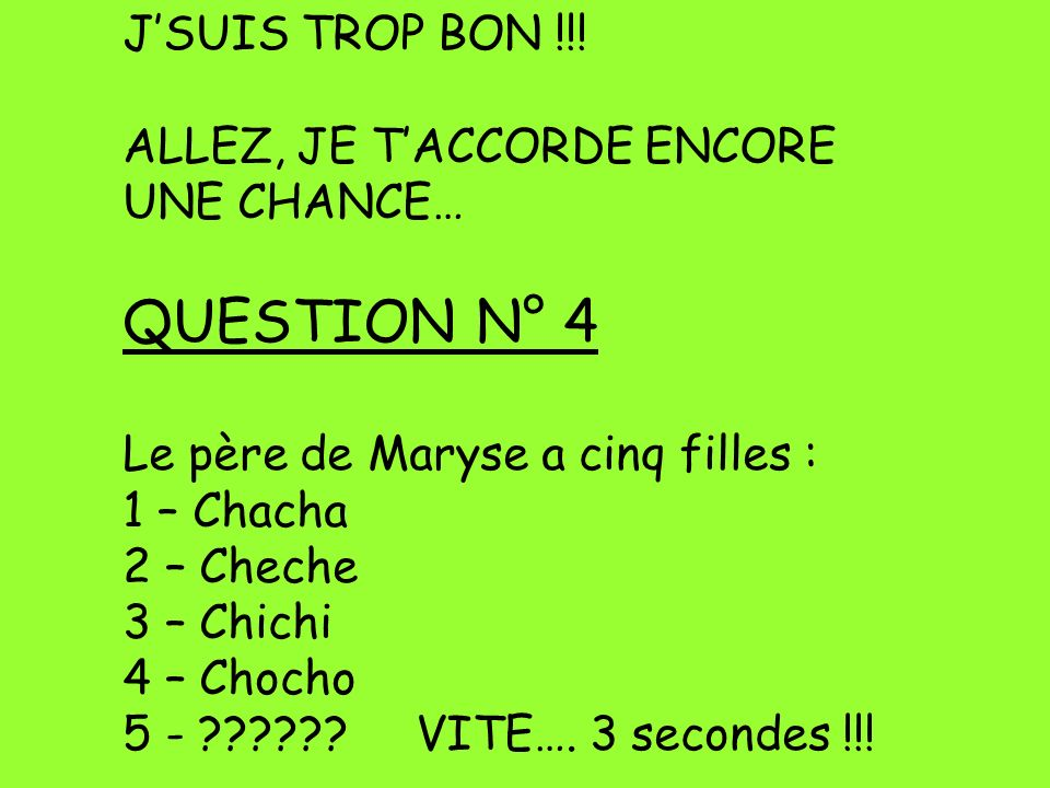 QUESTION N° 4 J'SUIS TROP BON !!! ALLEZ, JE T'ACCORDE ENCORE
