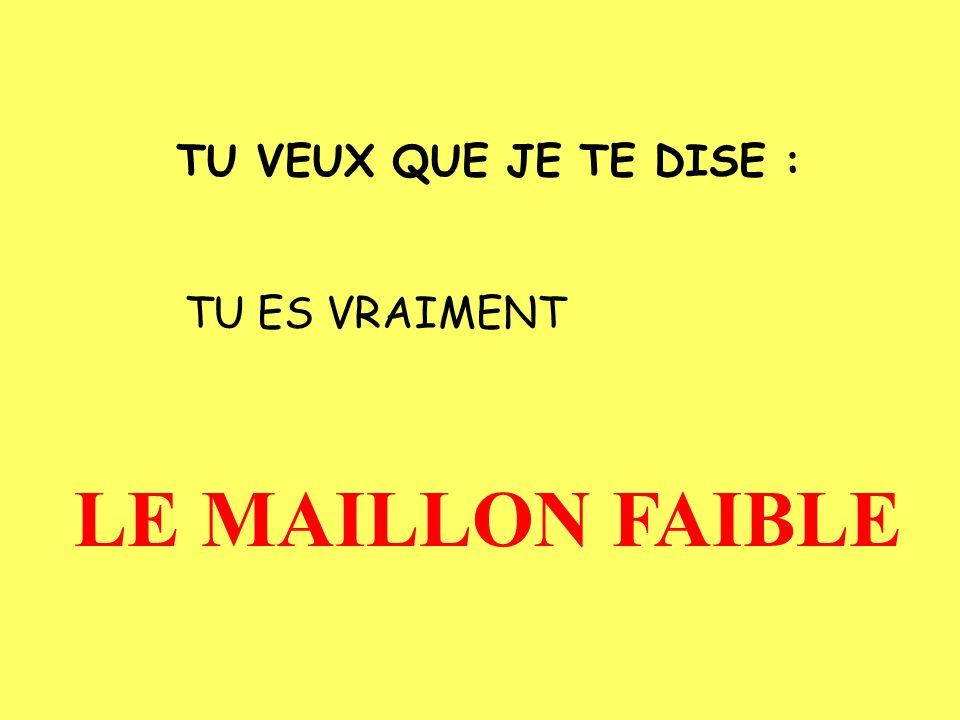 TU VEUX QUE JE TE DISE : TU ES VRAIMENT LE MAILLON FAIBLE