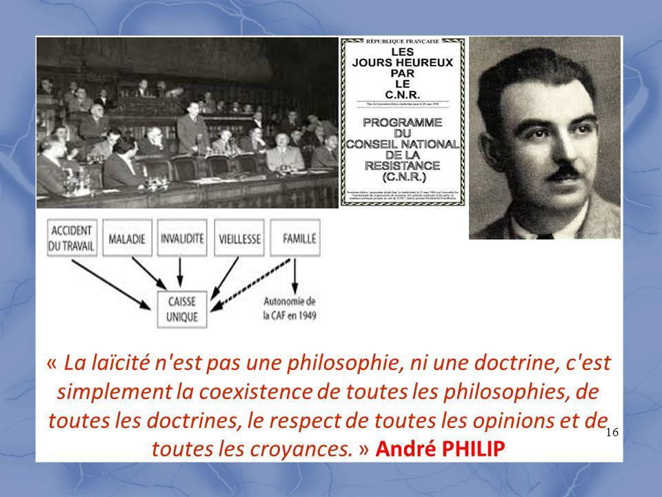 « La laïcité n est pas une philosophie, ni une doctrine, c est simplement la coexistence de toutes les philosophies, de toutes les doctrines, le respect de toutes les opinions et de toutes les croyances. » André PHILIP