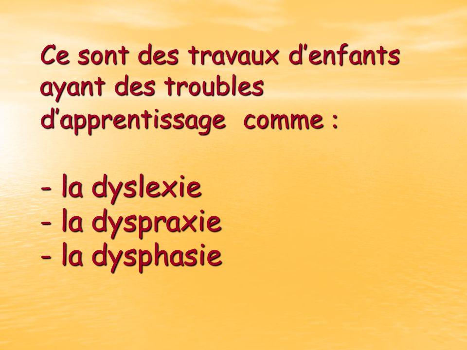 Ce sont des travaux d'enfants ayant des troubles d'apprentissage comme : - la dyslexie - la dyspraxie - la dysphasie