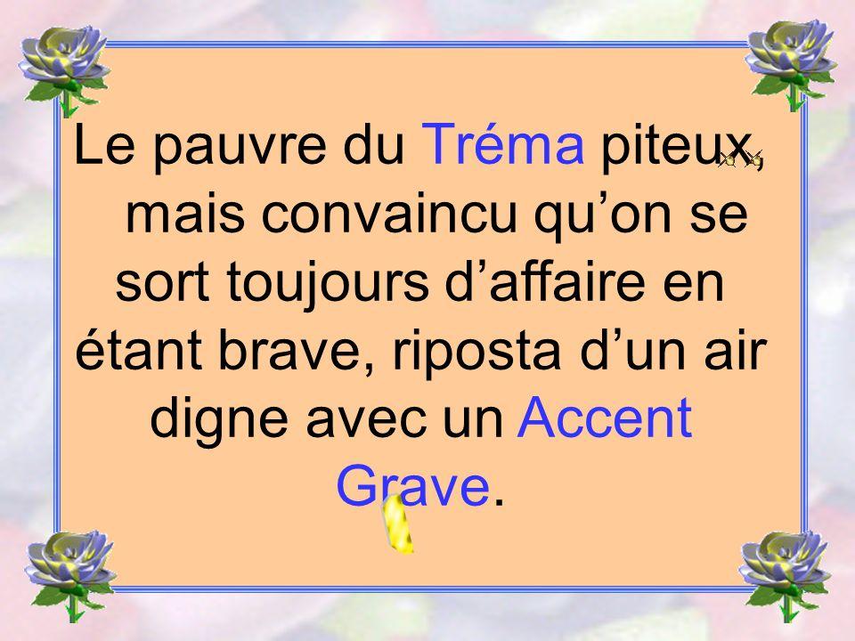 Le pauvre du Tréma piteux, mais convaincu qu'on se sort toujours d'affaire en étant brave, riposta d'un air digne avec un Accent Grave.