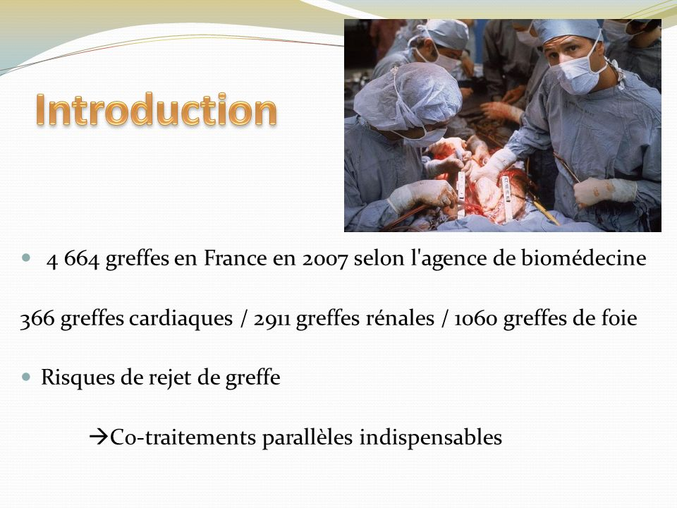 Introduction 4 664 greffes en France en 2007 selon l agence de biomédecine. 366 greffes cardiaques / 2911 greffes rénales / 1060 greffes de foie.
