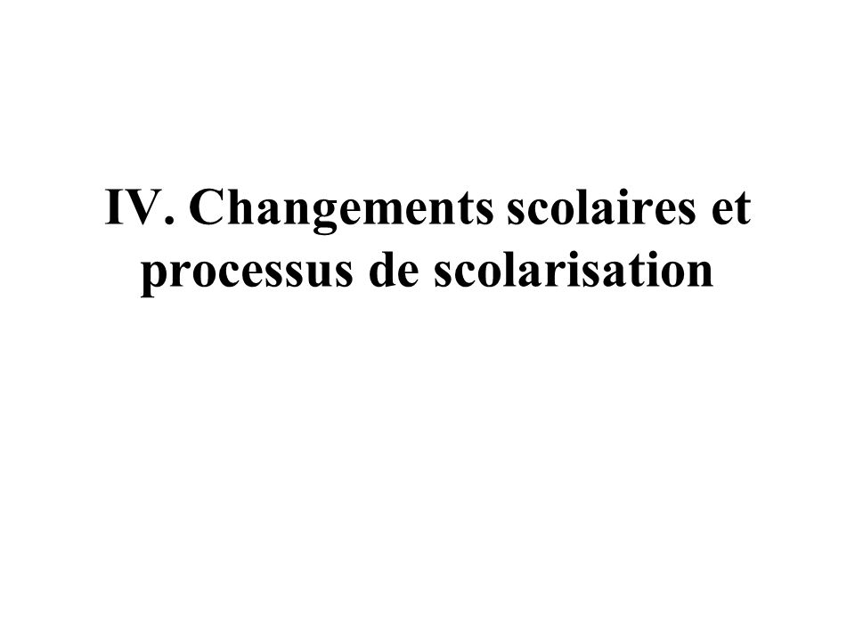 IV. Changements scolaires et processus de scolarisation