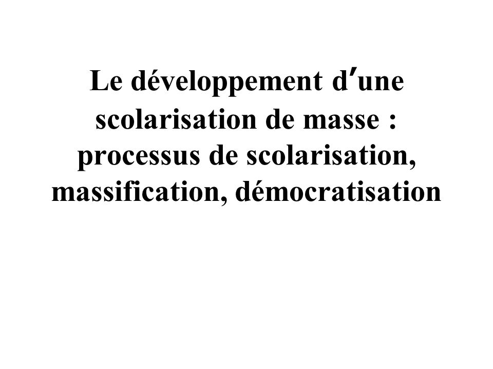 Le développement d'une scolarisation de masse : processus de scolarisation, massification, démocratisation