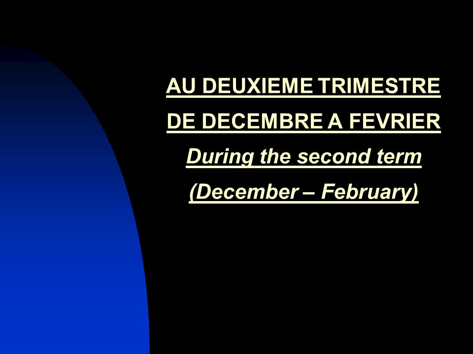 AU DEUXIEME TRIMESTRE DE DECEMBRE A FEVRIER During the second term (December – February)