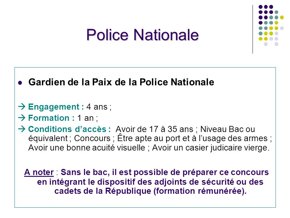 Police Nationale Gardien de la Paix de la Police Nationale.  Engagement : 4 ans ;  Formation : 1 an ;