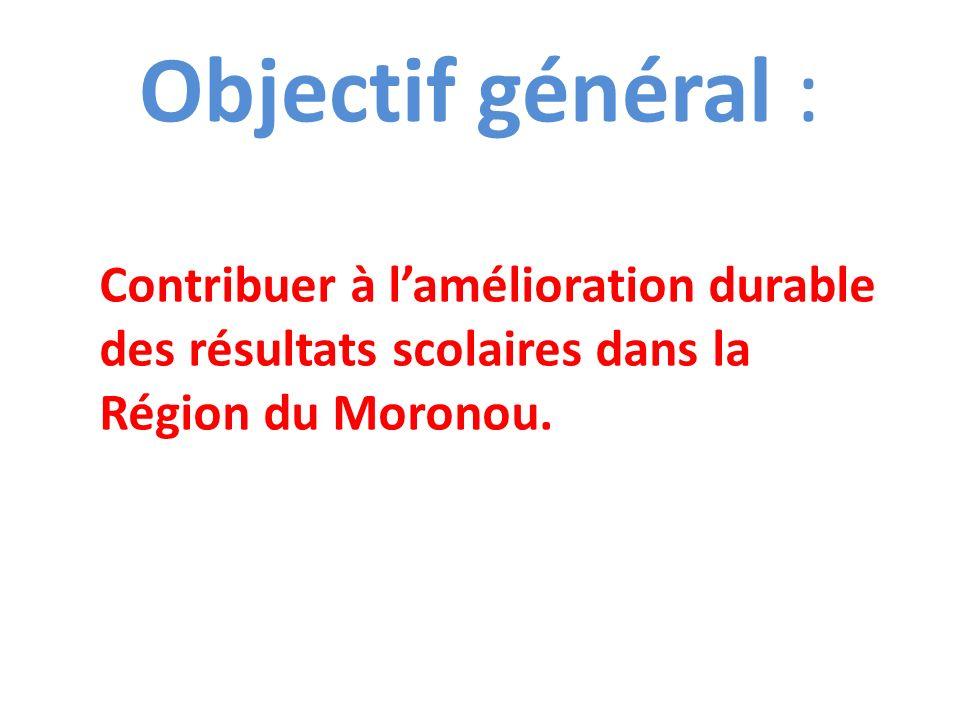 Objectif général : Contribuer à l'amélioration durable des résultats scolaires dans la Région du Moronou.