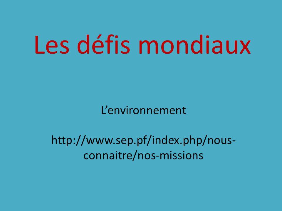 Les défis mondiaux L'environnement http://www.sep.pf/index.php/nous-connaitre/nos-missions