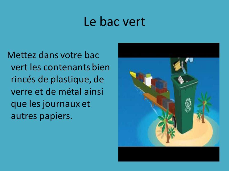 Le bac vert Mettez dans votre bac vert les contenants bien rincés de plastique, de verre et de métal ainsi que les journaux et autres papiers.