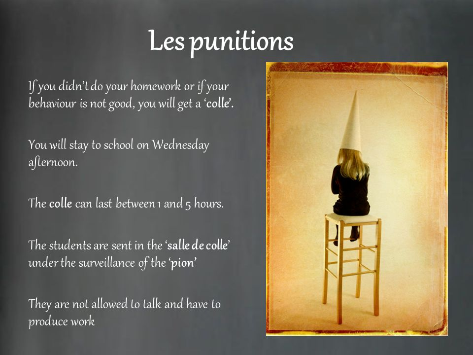 Les punitions If you didn't do your homework or if your behaviour is not good, you will get a 'colle'.