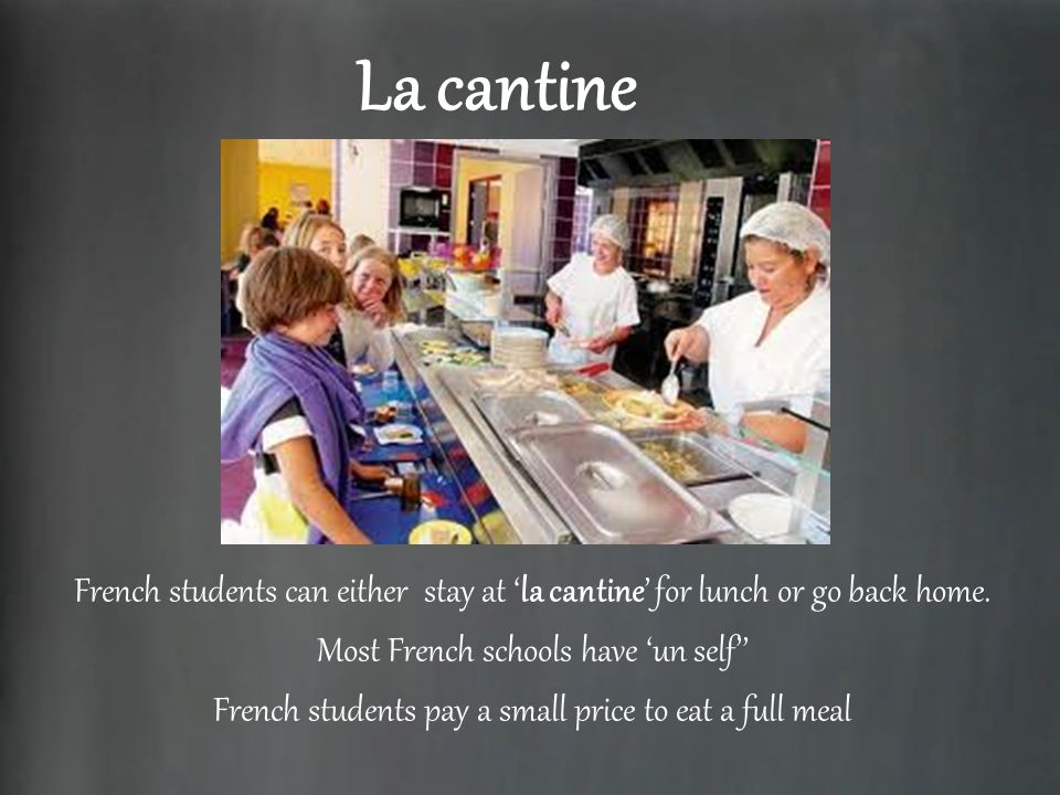 La cantine French students can either stay at 'la cantine' for lunch or go back home. Most French schools have 'un self''