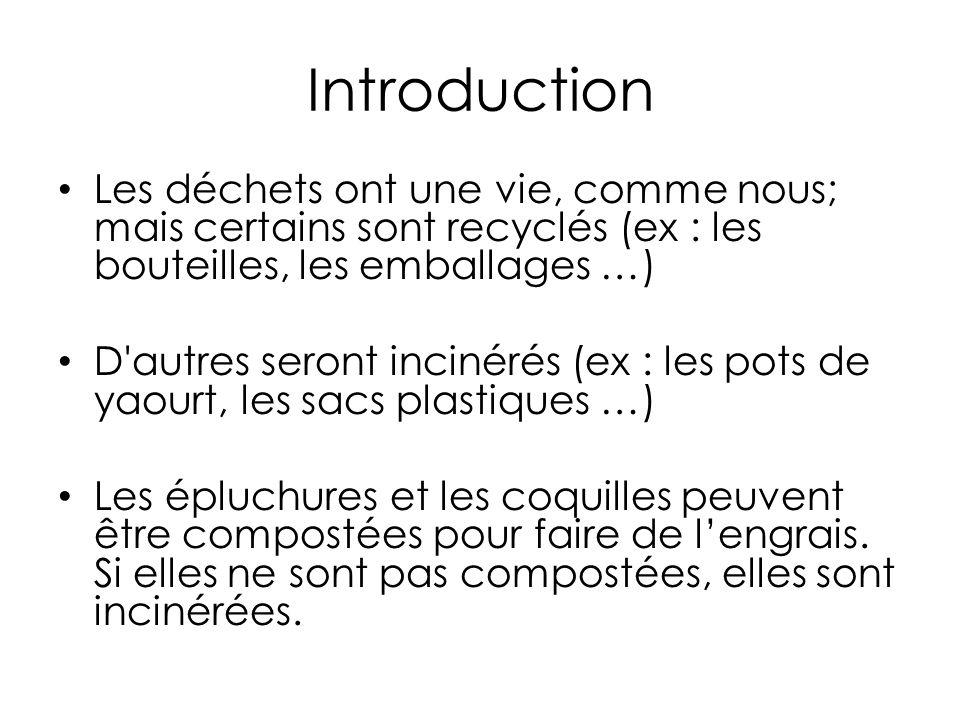 Introduction Les déchets ont une vie, comme nous; mais certains sont recyclés (ex : les bouteilles, les emballages …)