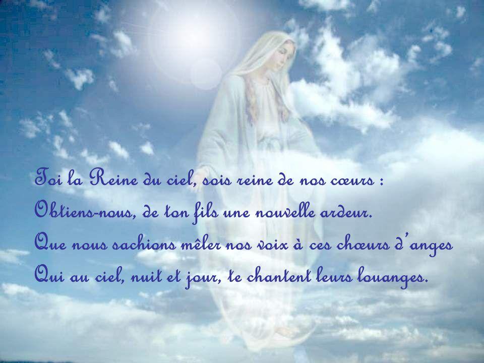 Toi la Reine du ciel, sois reine de nos cœurs :